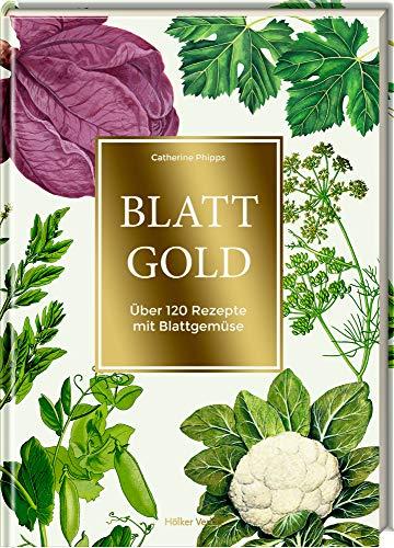 Blattgold: Über 120 Rezepte mit Blattgemüse