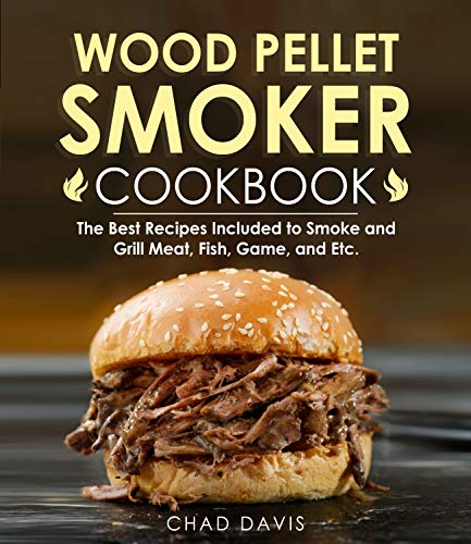 Wood Pellet Smoker Cookbook: The Best Recipes Included to Smoke and Grill Meat, Fish, Game, and Etc.