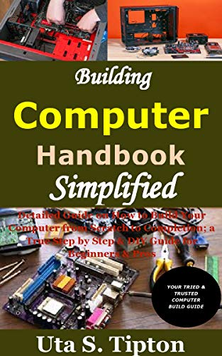 Building Computers Handbook Simplified: Detailed Guide on How to Build Your Computer from Scratch to Completion; a True Step by Step & DIY Guide for Beginners & Pros (English Edition)