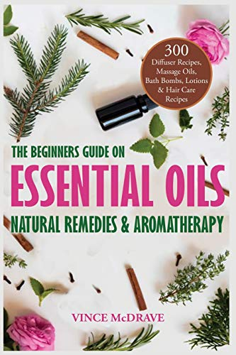 The Beginners Guide on Essential Oils, Natural Remedies and Aromatherapy: 300 Diffuser Recipes, Massage Oils, Bath Bombs, Lotions and Hair Care Recipes (Healing Properties of Essential Oils, Band 1)