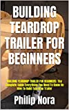 BUILDING TEARDROP TRAILER FOR BEGINNERS: BUILDING TEARDROP TRAILER FOR BEGINNERS: The Complete Guide Everything You Need To Know On How To Build Teardrop Trailer (English Edition)