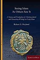 Seeing Islam as Others Saw It: A Survey and Evaluation of Christian, Jewish and Zoroastrian Writings on Early Islam (Gorgias Islamic Studies)