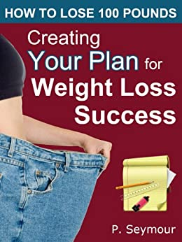 Creating YOUR Plan for Weight Loss Success (How to Lose 100 Pounds Book 1) by [P. Seymour]