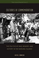 Cultures of Commemoration: The Politics of War, Memory, and History in the Mariana Islands (Pacific Islands Monograph)