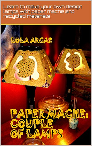 PAPER MACHE: COUPLE OF LAMPS: Learn to make your own design lamps with paper mache and recycled materials. (Papier Mache: practical tutorial for your creative crafts. Book 4) (English Edition)