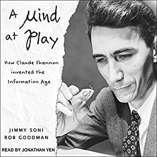 A Mind at Play     How Claude Shannon Invented the Information Age              Written by:                                                                                                                                 Rob Goodman,                                                                                        Jimmy Soni                               Narrated by:                                                                                                                                 Jonathan Yen                      Length: 11 hrs and 51 mins     7 ratings     Overall 4.6