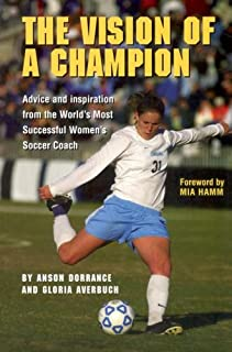 The Vision Of A Champion: Advice And Inspiration From The World's Most Successful Women's Soccer Coach