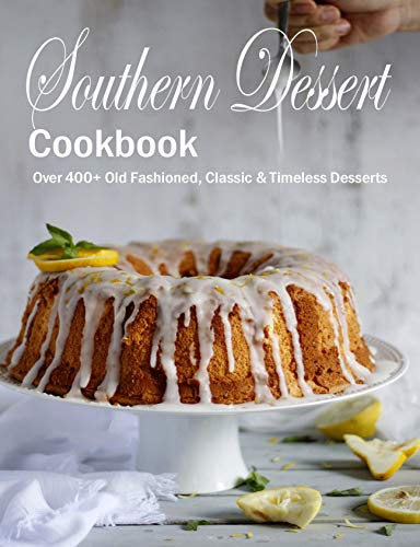 Southern Dessert Cookbook: Over 400+ Old Fashioned, Classic & Timeless Desserts (English Edition)