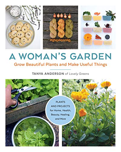 A Woman's Garden: Grow Beautiful Plants and Make Useful Things - Plants and Projects for Home, Health, Beauty, Healing, and More (English Edition)