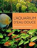L'aquarium d'eau douce - Guide pratique du débutant