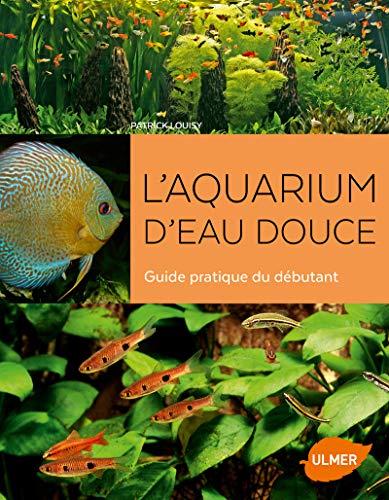 Laquarium deau douce - Guide pratique du débutant