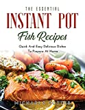 The Essential Instant Pot Fish Recipes: Quick And Easy Delicious Dishes To Prepare At Home