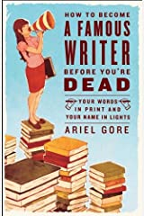 How to Become a Famous Writer Before You're Dead: Your Words in Print and Your Name in Lights Kindle Edition