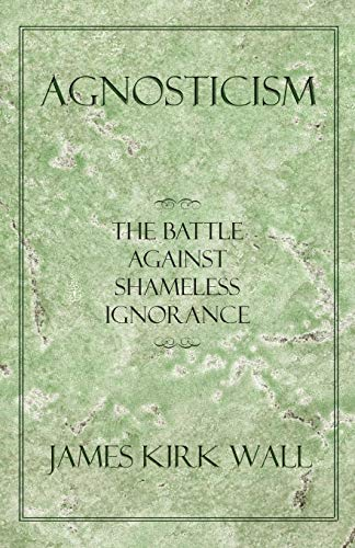 Compare Textbook Prices for Agnosticism: The Battle Against Shameless Ignorance  ISBN 9781450287074 by Wall, James Kirk