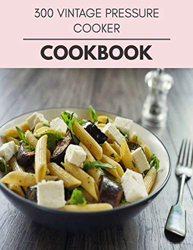 300 Vintage Pressure Cooker Cookbook: Quick, Easy And Delicious Recipes For Weight Loss. With A Complete Healthy Meal Plan And Make Delicious Dishes Even If You Are A Beginner