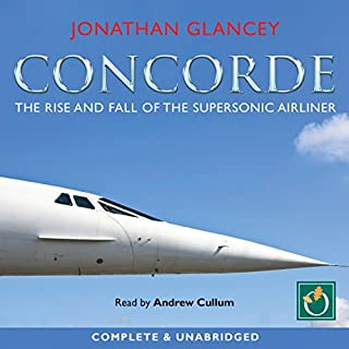 Concorde     The Rise and Fall of the Supersonic Airliner              By:                                                                                                                                 Jonathan Glancey                               Narrated by:                                                                                                                                 Andrew Cullum                      Length: 10 hrs     27 ratings     Overall 4.2