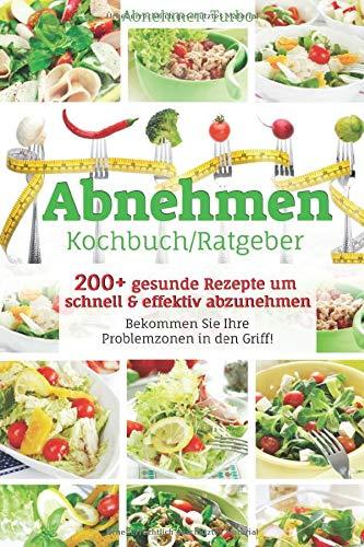 Abnehmen Kochbuch/ Ratgeber: 200+ gesunde Rezepte um schnell & effektiv abzunehmen, Bekommen Sie Ihre Problemzonen in den Griff!