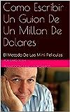 Como Escribir Un Guion De Un Millon De Dolares: El Metodo De Las Mini-Peliculas