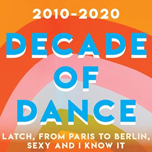 2010-2020 Decade of Dance - Latch, From Paris To Berlin, Sexy and I Know It (Vol.2)