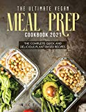 THE ULTIMATE VEGAN MEAL PREP COOKBOOK 2021: THE COMPLETE QUICK AND DELICIOUS PLANT BASED RECIPES