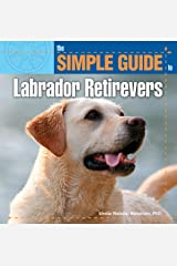 The Simple Guide to Labrador Retrievers (Simple Guide To. . .) Kindle Edition
