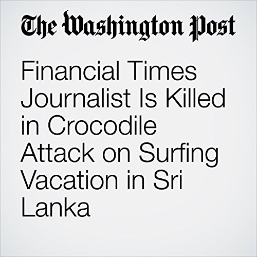 Financial Times Journalist Is Killed in Crocodile Attack on Surfing Vacation in Sri Lanka copertina