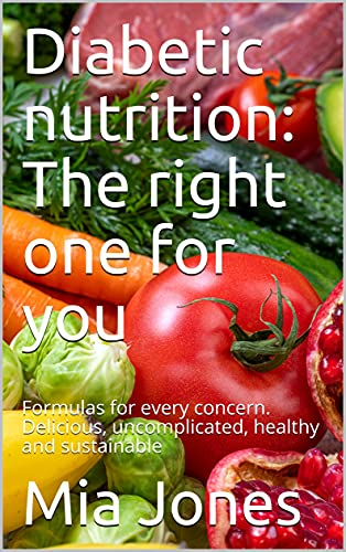 Diabetic nutrition: The right one for you: Formulas for every concern. Delicious, uncomplicated, healthy and sustainable (English Edition)