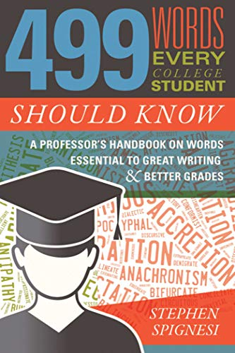499 Words Every College Student Should Know: A Professor's Handbook on Words Essential to Great Writing & Better Grades: A Professor's Handbook on Words Essential to Great Writing and Better Grades