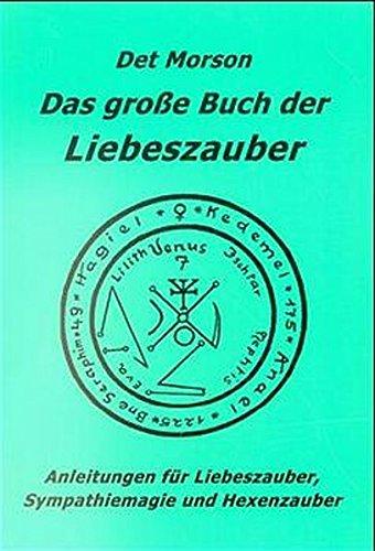 Das grosse Buch der Liebeszauber: Anleitungen für Liebeszauber, Sympathiemagie und Hexenzauber