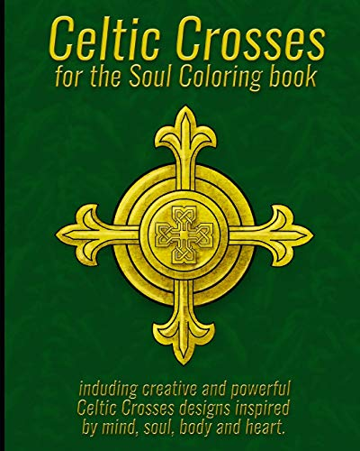 Celtic Crosses for the Soul Coloring book: including creative and powerful Celtic Crosses designs inspired by mind, soul, body and heart.