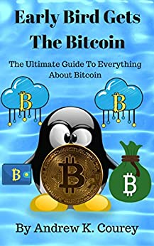 [Andrew K. Courey]のEarly Bird Gets The Bitcoin: The Ultimate Guide To Everything About Bitcoin (English Edition)