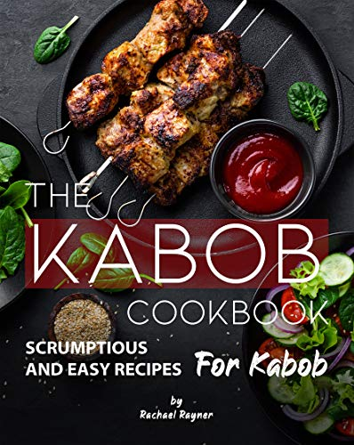 The Kabob Cookbook: Scrumptious and Easy Recipes for Kabob by [Rachael Rayner]