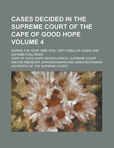 Cases Decided in the Supreme Court of the Cape of Good Hope; During the Year 1868[-1879]: With Table of Cases and Alphabetical Index Volume 4
