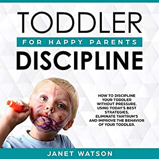 Toddler Discipline: How to Discipline Your Toddler Without Pressure. Using Today's Best Strategies, Eliminate Tantrum's and Improve the Behaviour of Your Toddler... Happy Parents. cover art