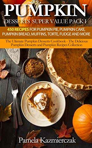 Pumpkin Desserts Super Value Pack I – 450 Recipes For Pumpkin Pie, Pumpkin Cake, Pumpkin Bread, Muffins, Torte, Fudge and More (The Ultimate Pumpkin Desserts ... Recipes Collection 13) (English Edition)