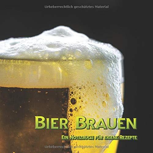 Bier Brauen - Ein Notizbuch für eigene Rezepte: Ein Bier-Brau-Notizbuch * Das beste Bier ist selbstgebraut