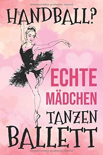Handball? Echte Mädchen Tanzen Ballett: Blanko Notizbuch ca A5 für alle Notizen, Termine, Skizzen, Zeichnungen oder als Planer, Kalender, Tagebuch; Motiv: Ballett Ballerina Tänzer