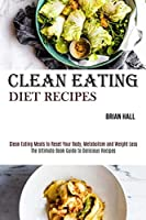 Clean Eating Diet Recipes: Clean Eating Meals to Reset Your Body, Metabolism and Weight Loss (The Ultimate Book Guide to Delicious Recipes)