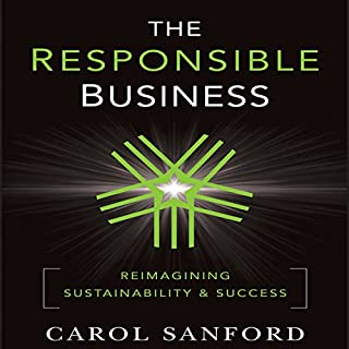 The Responsible Business     Reimagining Sustainability and Success              By:                                                                                                                                 Carol Sanford                               Narrated by:                                                                                                                                 Anne Flosnik                      Length: 11 hrs and 57 mins     4 ratings     Overall 4.3