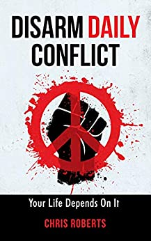 DISARM DAILY CONFLICT: Your Life Depends On It by [Chris Roberts, Richard Dimitri]