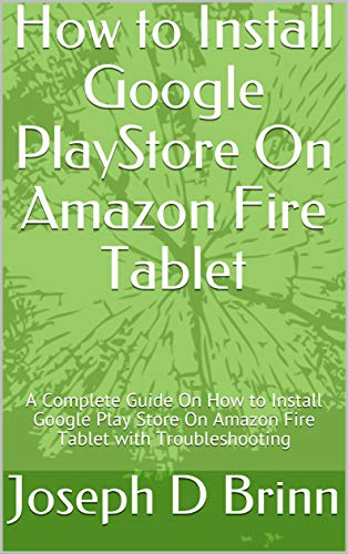 How to Install Google PlayStore On Amazon Fire Tablet: A Complete Guide On How to Install Google Play Store On Amazon Fire Tablet with Troubleshooting (English Edition)