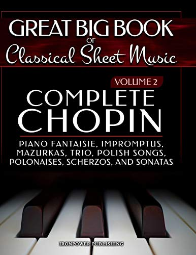 Complete Chopin Vol 2: Piano Fantaisie, Impromptus, Mazurkas, Trio, Polish Songs, Polonaises, Scherzos and Sonatas (Great Big Book of Classical Sheet Music, Band 2)