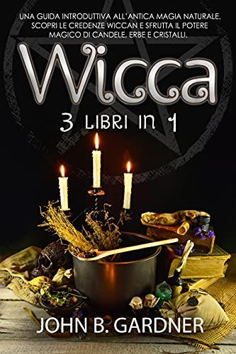 Wicca (3 libri in 1): Una guida introduttiva all'antica magia naturale. Scopri le credenze wiccan e sfrutta il potere magico di candele, erbe e cristalli.