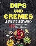 Dips und Cremes - vegan und vegetarisch: 115 schmackhafte Dips & Cremes (vegane und vegetarische...