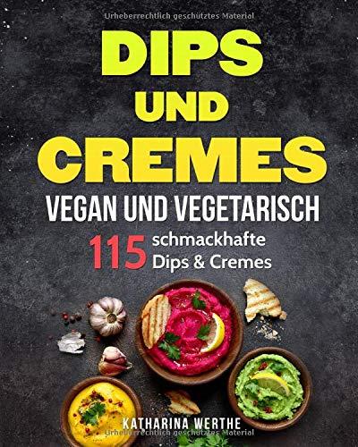 Dips und Cremes - vegan und vegetarisch: 115 schmackhafte Dips & Cremes (vegane und vegetarische Dips und Cremes, Band 1)