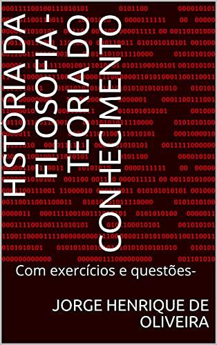 História da Filosofia - Teoria do Conhecimento : Com exercícios e questões-