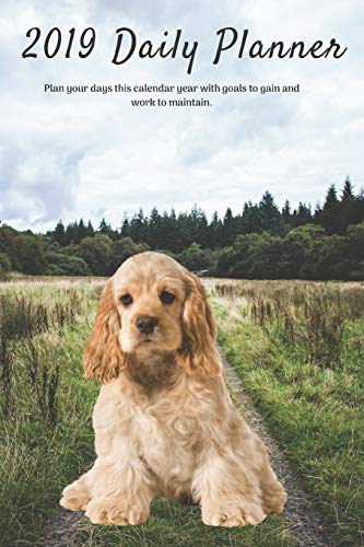 2019 Daily Planner Plan your days this calendar year with goals to gain and work to maintain.: Cute Cocker Spaniel Dog Appointment Book for Hourly, ... Notes & To-Do List: 6 x 9 in (15.2 x 22 cm)