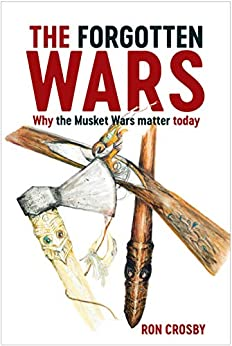 The Forgotten Wars: Why the Musket Wars Matter Today by [Ron Crosby]