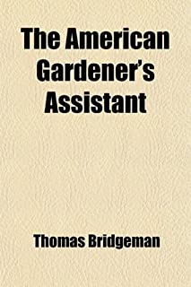 The American Gardener's Assistant; In Three Parts, Containing Complete Practical Directions for the Cultivation of Vegetab...