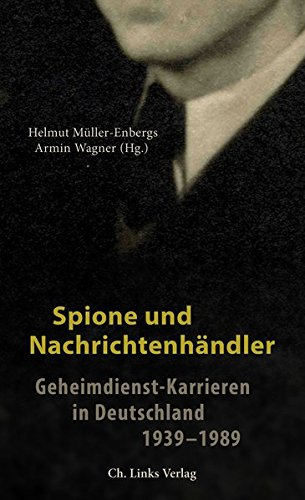 Spione und Nachrichtenhändler: Geheimdienst-Karrieren in Deutschland 1939-1989